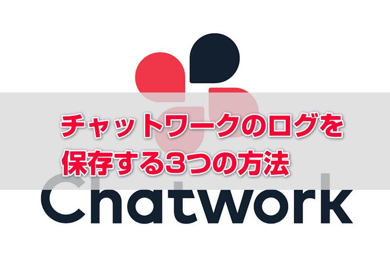 【簡単・手軽】チャットワークのログを保存・バックアップする3つの方法